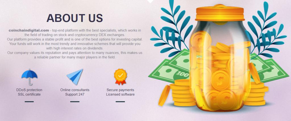 coinchaindigital.com - топовая платформа с лучшими специалистами, которая работает в области торговли на биржах DEX и криптовалютах. Наша платформа обеспечивает стабильную прибыль и является одним из лучших вариантов для вложения капитала. Ваши средства будут работать по самым модным и инновационным схемам, которые обеспечат вам высокие процентные ставки по дивидендам. Наша компания дорожит своей репутацией и уделяет внимание многим нюансам, что делает нас надежным партнером для многих крупных игроков в этой области.